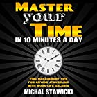 Master Your Time in 10 Minutes a Day: Time Management Tips for Anyone Struggling with Work-Life Balance Hörbuch von Michal Stawicki Gesprochen von: Dan Culhane