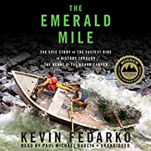 The Emerald Mile: The Epic Story of the Fastest Ride in History through the Heart of the Grand Canyon (       UNABRIDGED) by Kevin Fedarko Narrated by Paul Michael Garcia