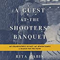 A Guest at the Shooters' Banquet: My Grandfather's SS Past, My Jewish Family, A Search for the Truth Audiobook by Rita Gabis Narrated by Romy Nordlinger