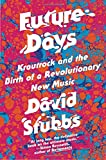 Future Days: Krautrock and the Birth of a Revolutionary New Music