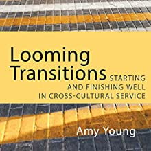 Looming Transitions: Starting and Finishing Well in Cross-Cultural Service Audiobook by Amy Young Narrated by Laura Young
