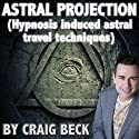 Astral Projection: Hypnosis Induced Astral Travel Techniques (       UNABRIDGED) by Craig Beck Narrated by Craig Beck