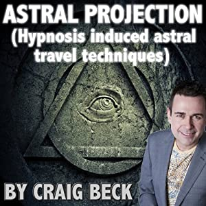 Astral Projection: Hypnosis Induced Astral Travel Techniques | [Craig Beck]