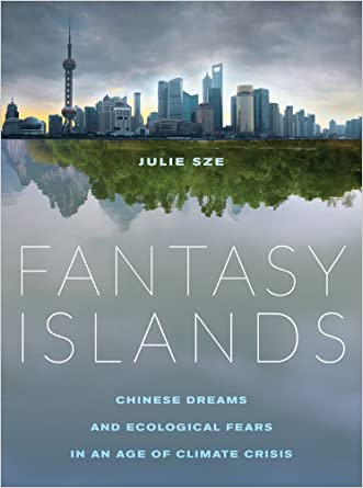 Fantasy Islands: Chinese Dreams and Ecological Fears in an Age of Climate Crisis written by Julie Sze