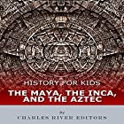 History for Kids: The Maya, the Inca, and the Aztec Hörbuch von  Charles River Editors Gesprochen von: Tracey Norman