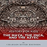 History for Kids: The Maya, the Inca, and the Aztec |  Charles River Editors