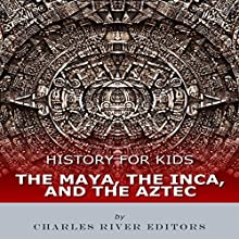 History for Kids: The Maya, the Inca, and the Aztec Audiobook by  Charles River Editors Narrated by Tracey Norman