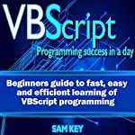 VBScript: Programming Success in a Day: Beginner's Guide to Fast, Easy and Efficient Learning of VBScript Programming | Sam Key