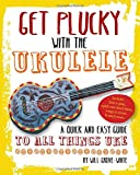 Get Plucky with the Ukulele: A quick and easy guide to anything Uke