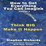 How to Get Everything You Can Imagine, Book 2: Think Big - Make It Happen | Stephen Richards
