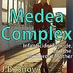 Medea Complex: Infanticide, Filicide and the Murderous Mother: Transcend Mediocrity, Book 140 | J.B. Snow