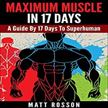 Maximum Muscle in 17 Days: A Guide by 17 Days to Superhuman (       UNABRIDGED) by Matt Rosson Narrated by Jeffrey Whittle