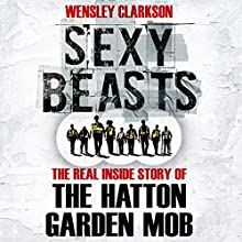 Sexy Beasts: The Inside Story of the Hatton Garden Heist Audiobook by Wensley Clarkson Narrated by Wensley Clarkson