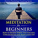 Meditation for Beginners: How to Relieve Stress, Stay Focused, Concentrated, and Happy Everyday: Positive Psychology Coaching Series, Volume 4 Audiobook by Ian Tuhovsky Narrated by Wendell Wadsworth