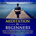Meditation for Beginners: How to Relieve Stress, Stay Focused, Concentrated, and Happy Everyday: Positive Psychology Coaching Series, Volume 4 | Ian Tuhovsky