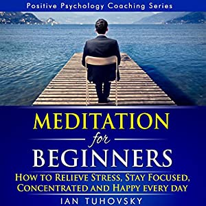 Meditation for Beginners: How to Relieve Stress, Stay Focused, Concentrated, and Happy Everyday Audiobook