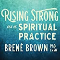 Rising Strong as a Spiritual Practice Rede von Brené Brown Gesprochen von: Brené Brown