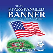 That Star Spangled Banner: The War, the Flag and the National Anthem (       UNABRIDGED) by Gabrielle Stewart Narrated by Kate Lisette