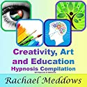 Creativity, Art, and Education Hypnosis Compilation: Self-Hypnosis & Subliminal  by Rachael Meddows Narrated by Rachael Meddows