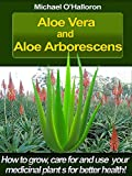 Aloe Vera and Aloe Arborescens: How to grow, care for and use your medicinal plants for better health! (Organic Gardening Book 4)