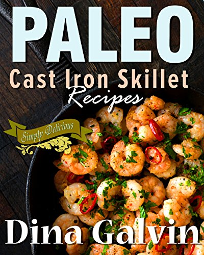 Paleo Cast Iron Skillet Cookbook: Palet Diet Cast Iron Breakfast, Lunch, Dinner & Dessert Recipes - Delcious, Low Carb, Healthy, and Grain Free - Cast Iron Cooking, Paleo Recipes for Weight Loss by Dina Galvin