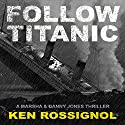 Follow Titanic: A Marsha & Danny Jones Thriller, Book 3 (       UNABRIDGED) by Ken Rossignol Narrated by George Ridgeway