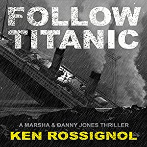 Follow Titanic: A Marsha & Danny Jones Thriller, Book 3 | [Ken Rossignol]