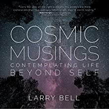Cosmic Musings: Contemplating Life Beyond Self Audiobook by Larry Bell Narrated by Brad Langer
