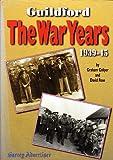 Guildford : The War Years, 1939-45 / Surrey Advertiser Graham Collyer