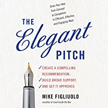 The Elegant Pitch: Create a Compelling Recommendation, Build Broad Support, and Get It Approved Audiobook by Mike Figliuolo Narrated by Scott Merriman