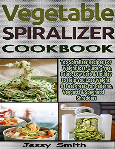 Vegetable Spiralizer Recipe Book: Top Spiralizer Recipes For Weight loss, Gluten-free, Paleo, Low Carb & so much more to Help You Lose Weight & Feel great by Jessy Smith