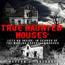 True Haunted Houses - Let's Go Inside: In Search of the World's Creepiest Houses: Unexplained Phenomena, Book 2 Audiobook by Hector Z. Gregory Narrated by Lynn Roberts