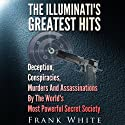The Illuminati's Greatest Hits: Deception, Conspiracies, Murders, and Assassinations by the World's Most Powerful Secret Society Audiobook by Frank White Narrated by Mysti Jording