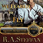 We Feared to Fly: Book I of The Queen's Musketeers Series | R.A. Steffan