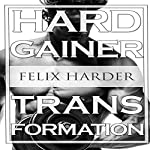 Bodybuilding: The Hardgainer Transformation: Step by Step Program on Training, Cardio and Nutrition - Bodybuilding Series, Volume 7 | Felix Harder