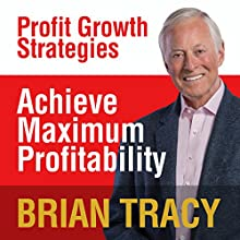 Achieve Maximum Profitability: Profit Growth Strategies Speech by Brian Tracy Narrated by Brian Tracy