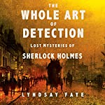 The Whole Art of Detection: Lost Mysteries of Sherlock Holmes | Lyndsay Faye