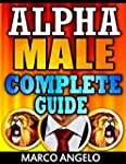 Alpha Male: Complete Guide: How to be...