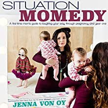 Situation Momedy: A First-Time Mom's Guide to Laughing Your Way Through Pregnancy & Year One Audiobook by Jenna Von Oy Narrated by Jenna Von Oy