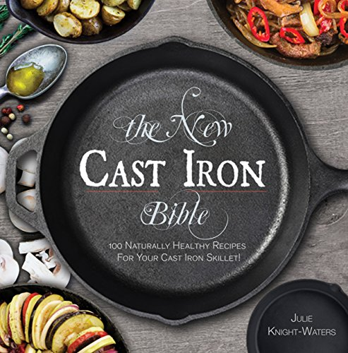The New Cast Iron Bible: 100 Naturally Healthy Recipes for Your Cast Iron Skillet! (Cast Iron Skillet Cookbooks) by Julie Knight-Waters