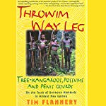 Throwim Way Leg: Tree-Kangaroos, Possums, and Penis Gourds: On the Track of Unknown Mammals in Wildest New Guinea | Tim Flannery