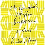 Mr. Penumbra's 24-Hour Bookstore: A Novel | Robin Sloan