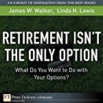 Retirement Isn't the Only Option: What Do You Want to Do with Your Options? | James M. Walker,Linda H. Lewis
