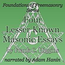 Four Lesser-Known Masonic Essays: Foundations of Freemasonry Series (       UNABRIDGED) by Frank C. Higgins Narrated by Adam Hanin