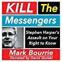 Kill the Messengers: Stephen Harper's Assault on Your Right to Know Audiobook by Mark Bourrie Narrated by David Skulski