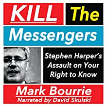 Kill the Messengers: Stephen Harper's Assault on Your Right to Know (       UNABRIDGED) by Mark Bourrie Narrated by David Skulski