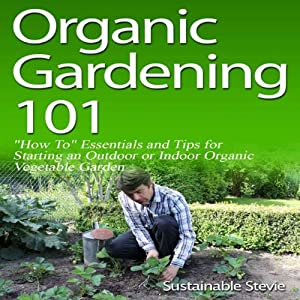 Organic Gardening 101: 'How To' Essentials and Tips for Starting an Outdoor or Indoor Organic Vegetable Garden | [Sustainable Stevie]