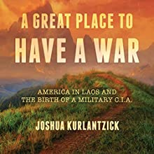 A Great Place to Have a War: America in Laos and the Birth of a Military CIA Audiobook by Joshua Kurlantzick Narrated by Tim Campbell
