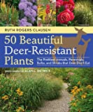 Ruth Rogers-Clausen 50 Beautiful, Deer-Resistant Plants: The Prettiest Annuals, Perennials, Bulbs, and Shrubs that Deer Don't Eat