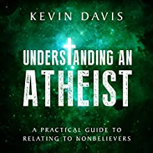 Understanding an Atheist: A Practical Guide to Relating to Nonbelievers (       UNABRIDGED) by Kevin Davis Narrated by Rich Miller